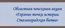 """Областная поисковая акция """"Горячие точки истории. Сталинградская битва"""""""